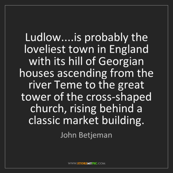 John Betjeman: Ludlow....is probably the loveliest town in England with...