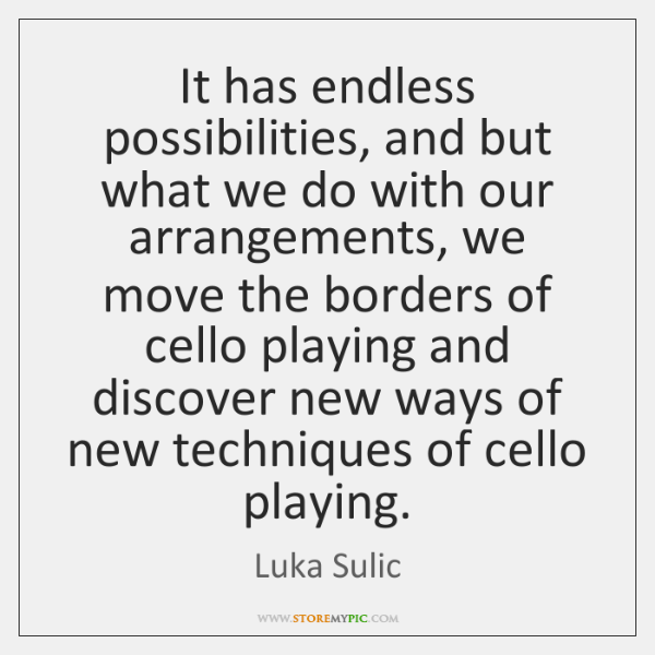 It has endless possibilities, and but what we do with our arrangements, ...