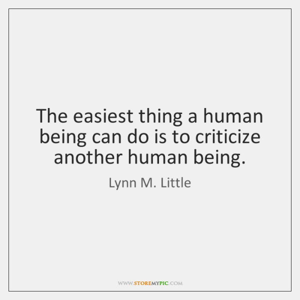 The easiest thing a human being can do is to criticize another ...