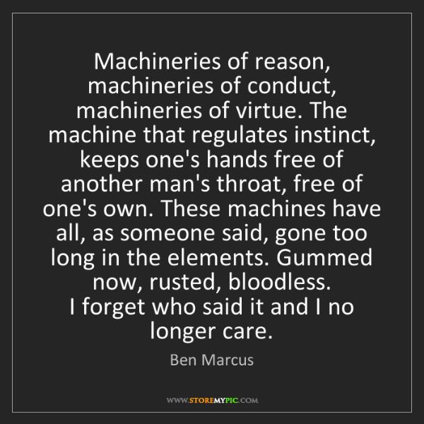 Ben Marcus: Machineries of reason, machineries of conduct, machineries...
