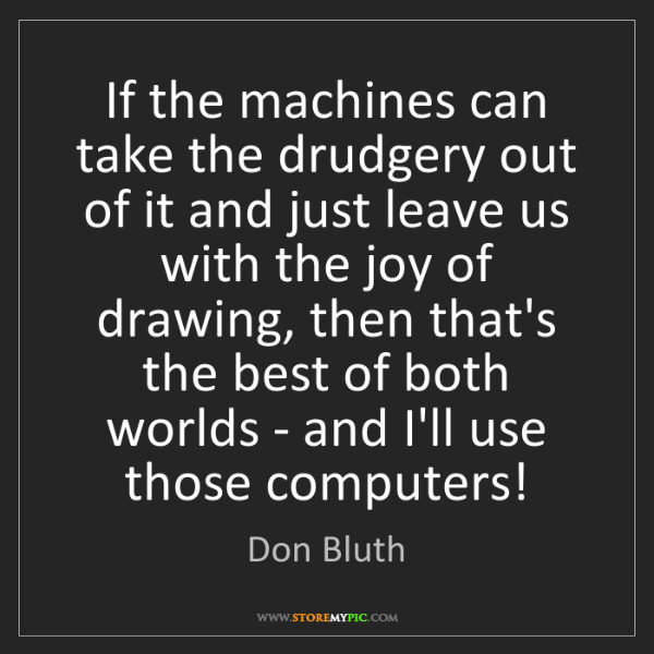 Don Bluth: If the machines can take the drudgery out of it and just...