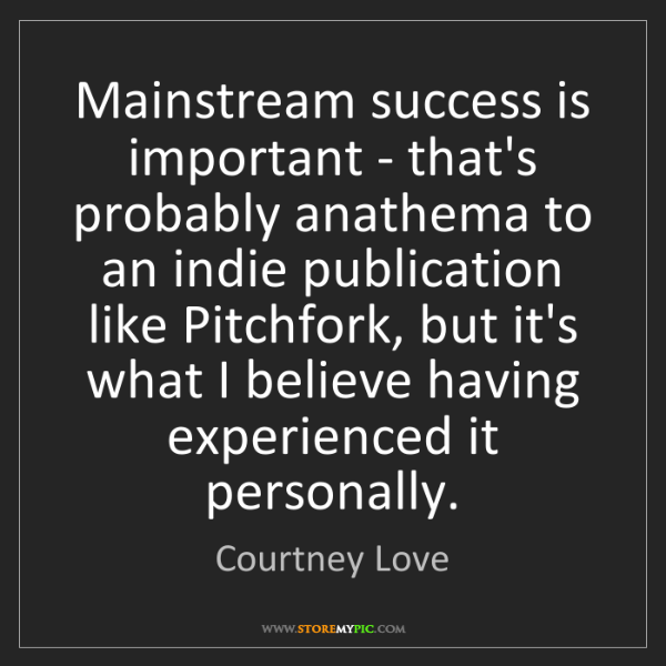 Courtney Love: Mainstream success is important - that's probably anathema...