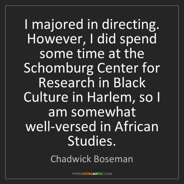Chadwick Boseman: I majored in directing. However, I did spend some time...
