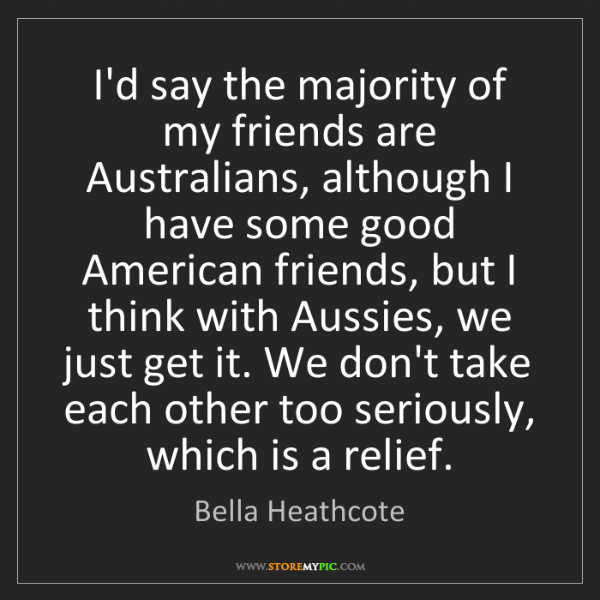 Bella Heathcote: I'd say the majority of my friends are Australians, although...