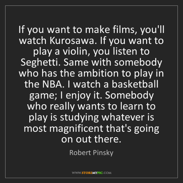 Robert Pinsky: If you want to make films, you'll watch Kurosawa. If...