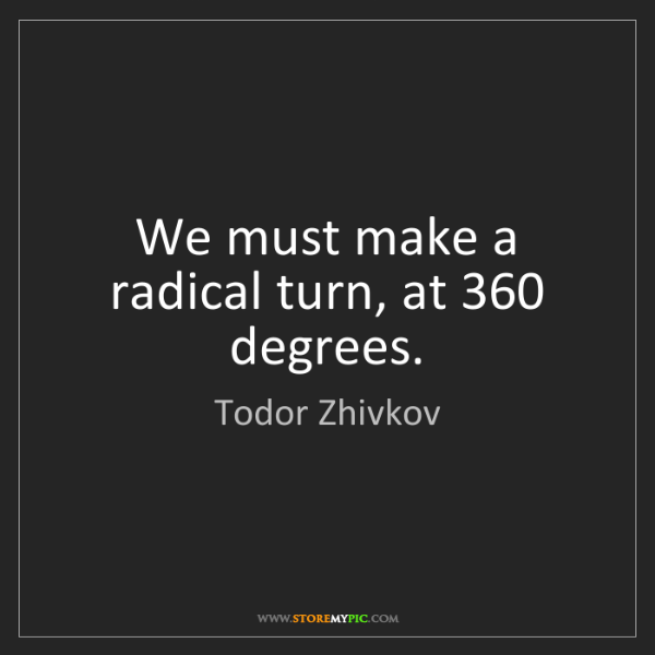 Todor Zhivkov: We must make a radical turn, at 360 degrees.