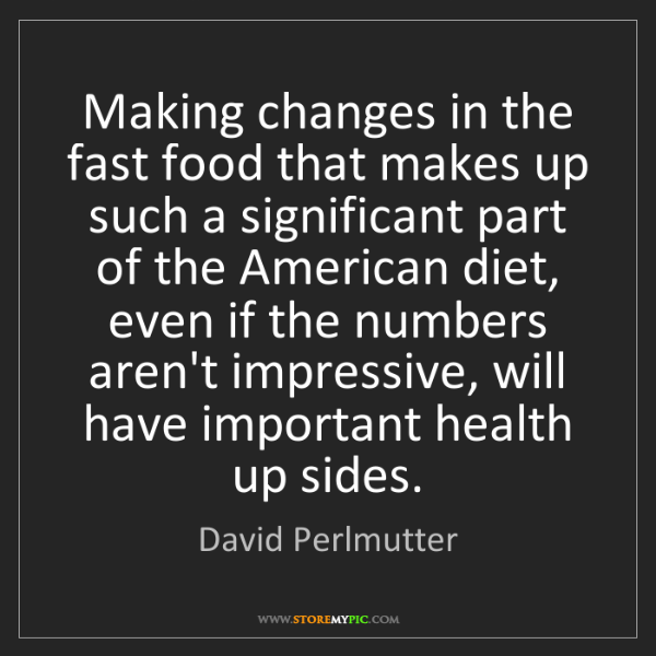 David Perlmutter: Making changes in the fast food that makes up such a...