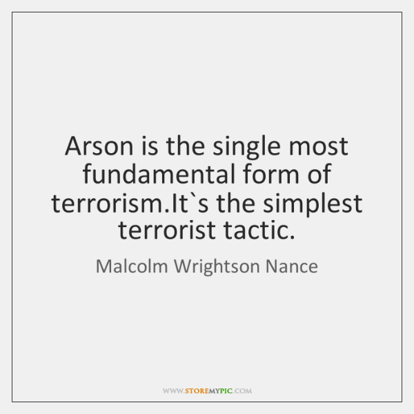Arson is the single most fundamental form of terrorism.It`s the ...