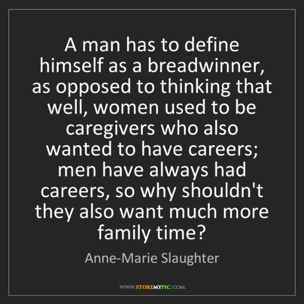 Anne-Marie Slaughter: A man has to define himself as a breadwinner, as opposed...