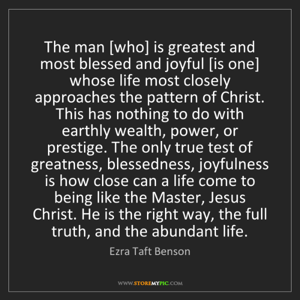 Ezra Taft Benson: The man [who] is greatest and most blessed and joyful...