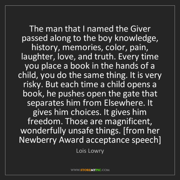 Lois Lowry: The man that I named the Giver passed along to the boy...