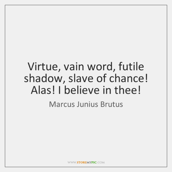 Virtue, vain word, futile shadow, slave of chance! Alas! I believe in ...