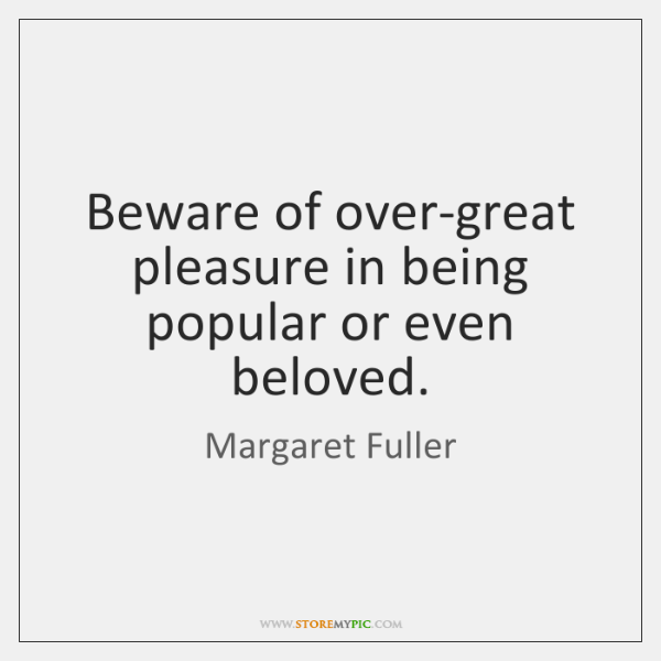 Beware of over-great pleasure in being popular or even beloved.