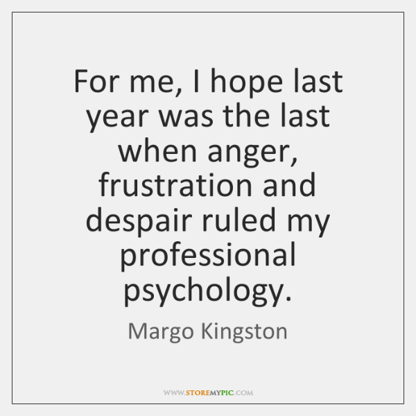 For me, I hope last year was the last when anger, frustration ...