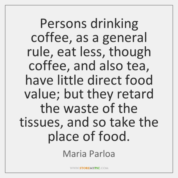 Persons drinking coffee, as a general rule, eat less, though coffee, and ...