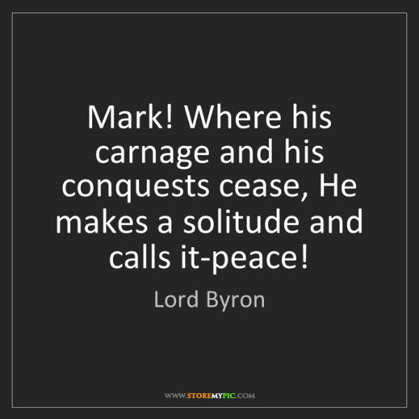 Lord Byron: Mark! Where his carnage and his conquests cease, He makes...