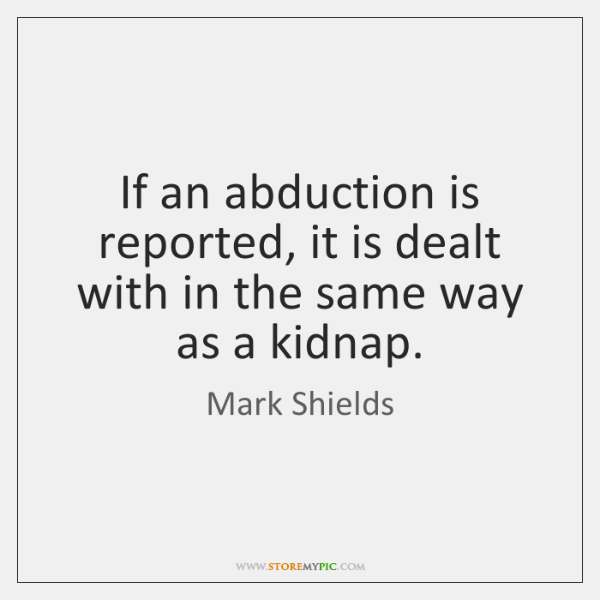 If an abduction is reported, it is dealt with in the same ...