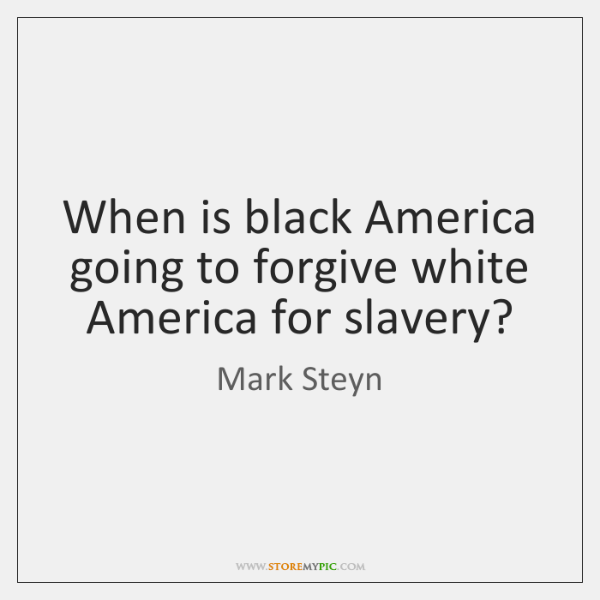When is black America going to forgive white America for slavery?