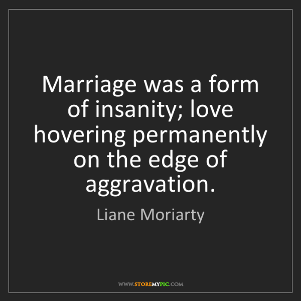 Liane Moriarty: Marriage was a form of insanity; love hovering permanently...