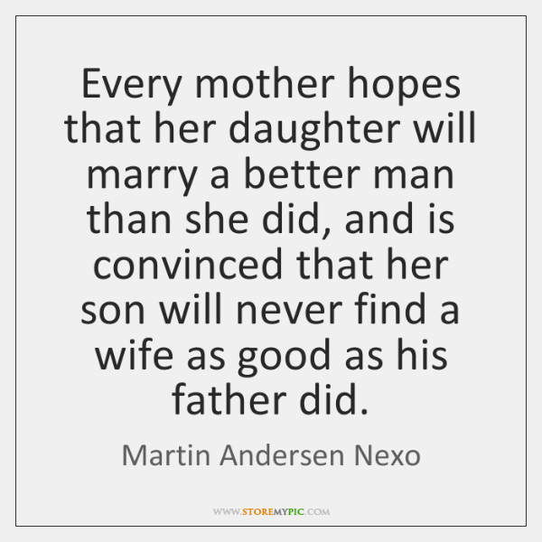 Every mother hopes that her daughter will marry a better man than ...