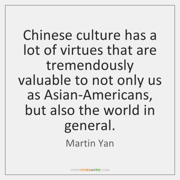 Chinese culture has a lot of virtues that are tremendously valuable to ...
