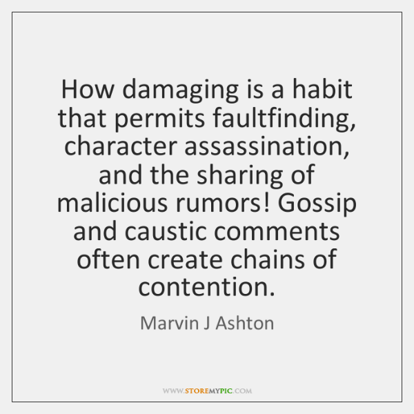 How damaging is a habit that permits faultfinding, character assassination, and the ...