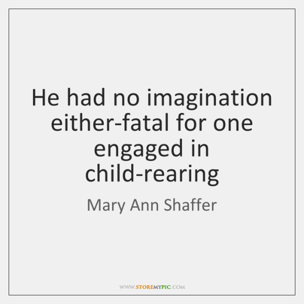 He had no imagination either-fatal for one engaged in child-rearing
