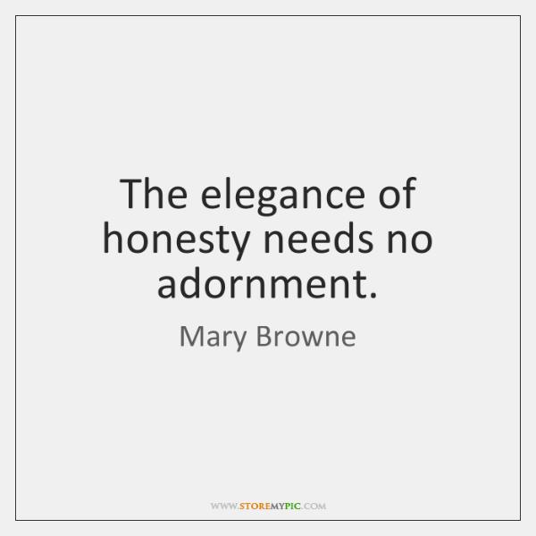The elegance of honesty needs no adornment.
