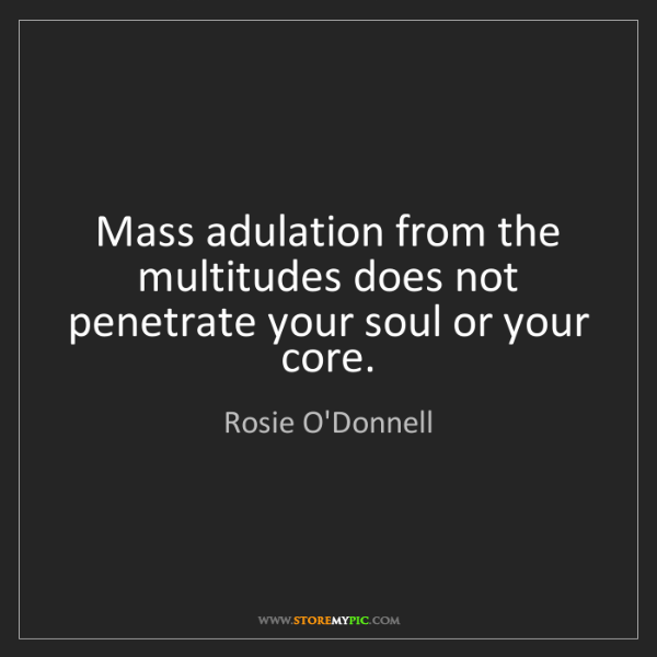 Rosie O'Donnell: Mass adulation from the multitudes does not penetrate...