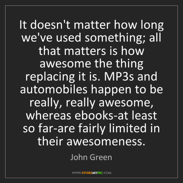 John Green: It doesn't matter how long we've used something; all...