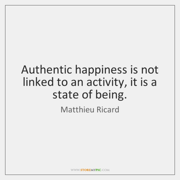 Authentic happiness is not linked to an activity, it is a state ...