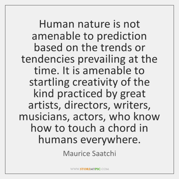 Human nature is not amenable to prediction based on the trends or ...