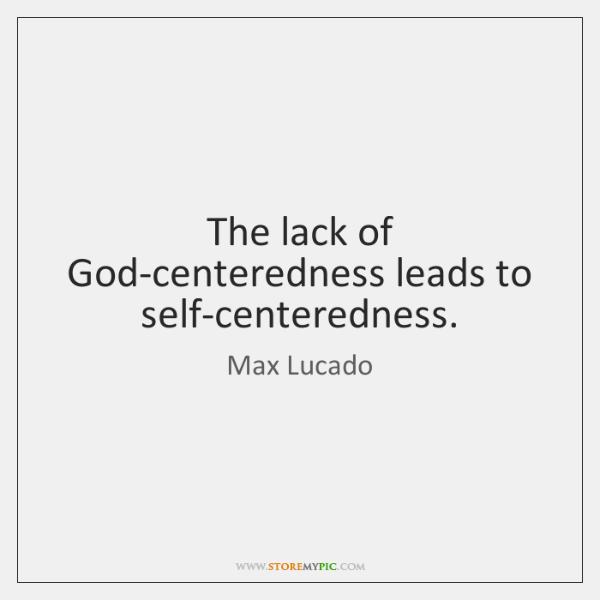 The lack of God-centeredness leads to self-centeredness.