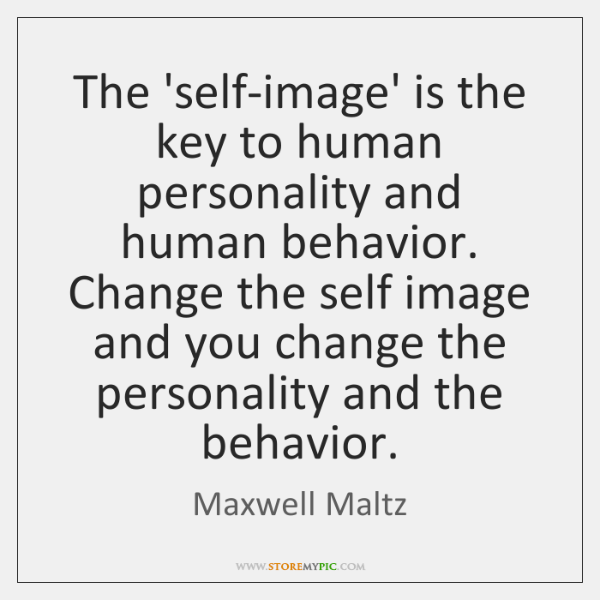 The 'self-image' is the key to human personality and human behavior. Change ...