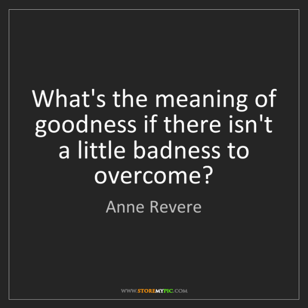 Anne Revere: What's the meaning of goodness if there isn't a little...