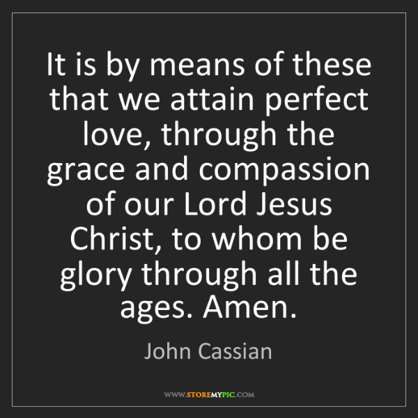 John Cassian: It is by means of these that we attain perfect love,...