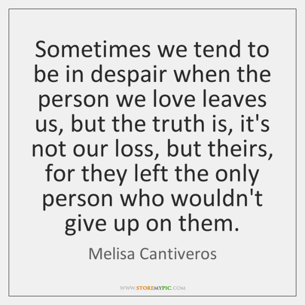 Sometimes we tend to be in despair when the person we love ...