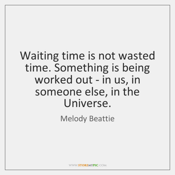 Waiting Time Is Not Wasted Time Something Is Being Worked Out