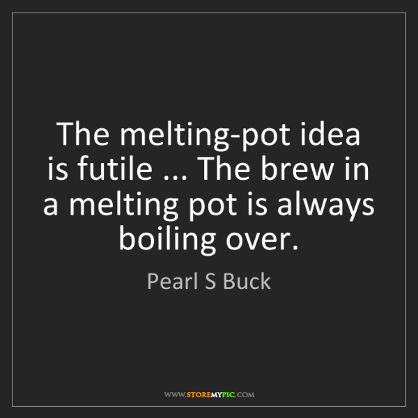 Pearl S Buck: The melting-pot idea is futile ... The brew in a melting...