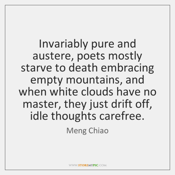 Invariably pure and austere, poets mostly starve to death embracing empty mountains, ...