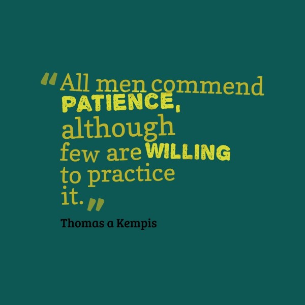 All men commend patience although few are willing to practice it thomas a kempis