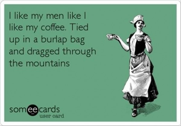 I like my men like i like my coffee tied up in a burlap bag and dragged through the mount