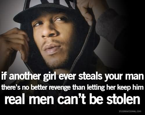 If another girl ever steals your man there no better revenge than letting her keep him re