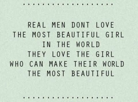 Real men dont love the most beautiful girls in the world they love the girl who can make