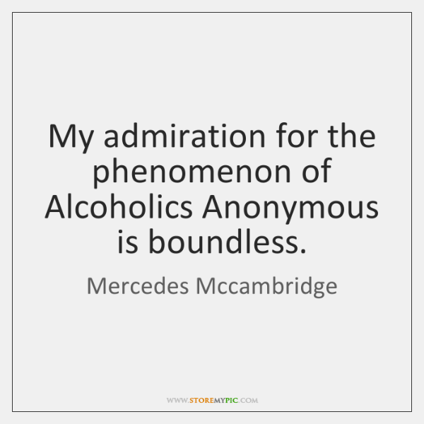 My admiration for the phenomenon of Alcoholics Anonymous is boundless.