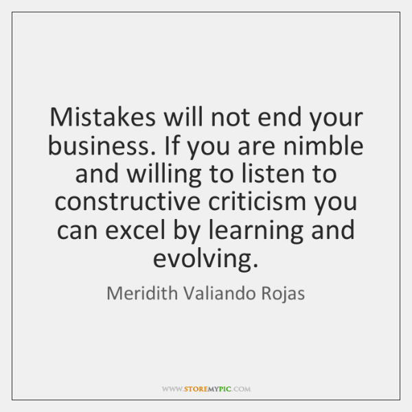 Mistakes will not end your business. If you are nimble and willing ...