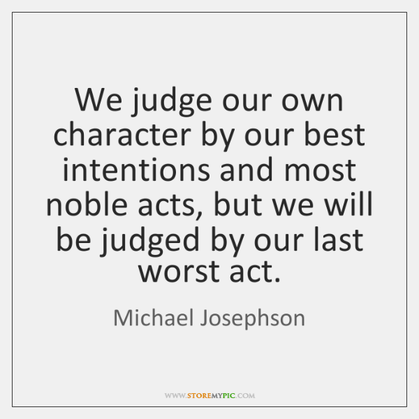 We judge our own character by our best intentions and most noble ...