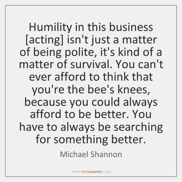 Humility in this business [acting] isn't just a matter of being polite, ...
