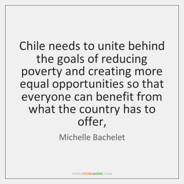 Chile needs to unite behind the goals of reducing poverty and creating ...