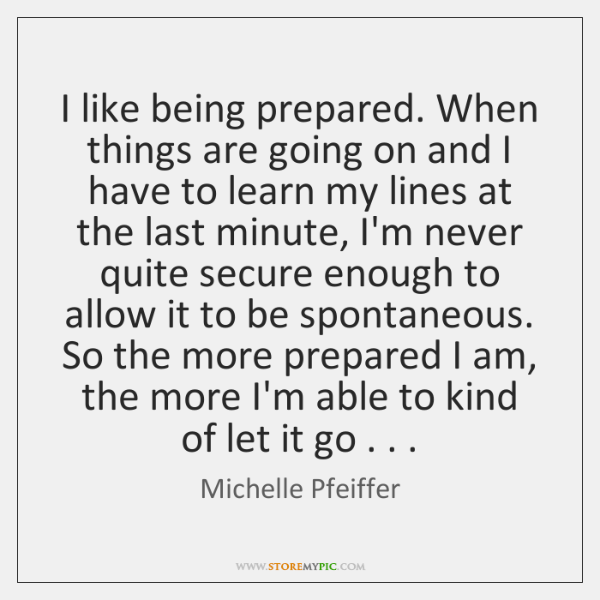 I like being prepared. When things are going on and I have ...